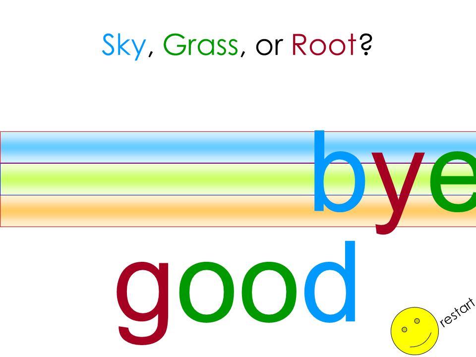 Sky, Grass, or Root bye good restart