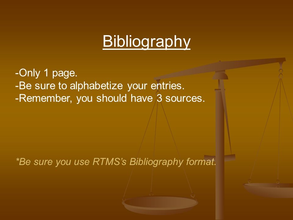 Bibliography -Only 1 page. -Be sure to alphabetize your entries.