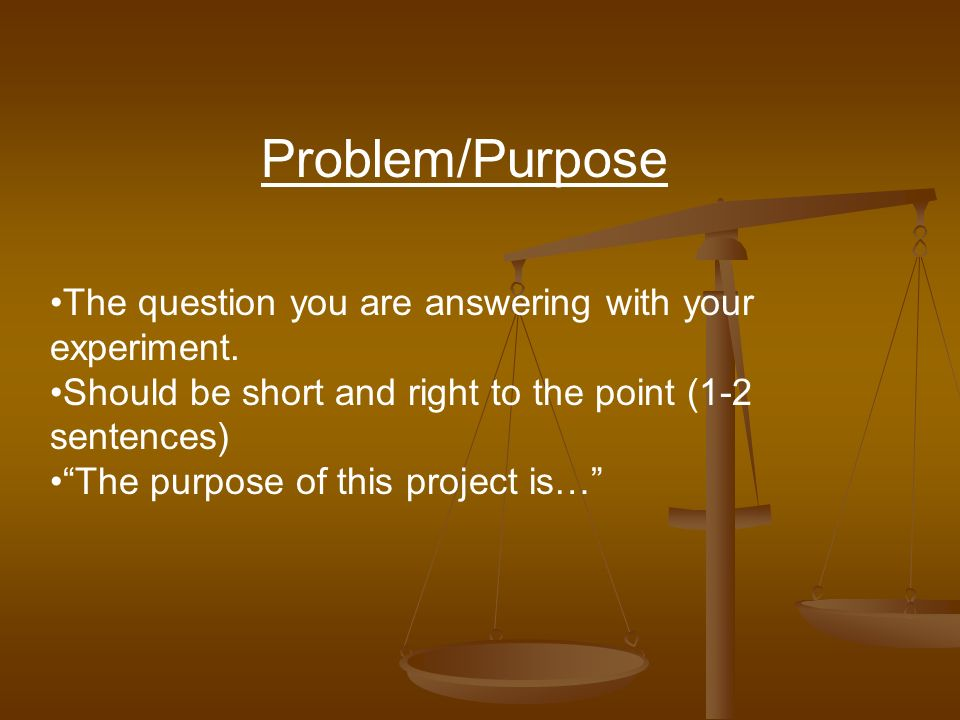 Problem/Purpose The question you are answering with your experiment.