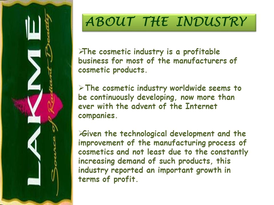 ABOUT THE INDUSTRY The cosmetic industry is a profitable business for most of the manufacturers of cosmetic products.