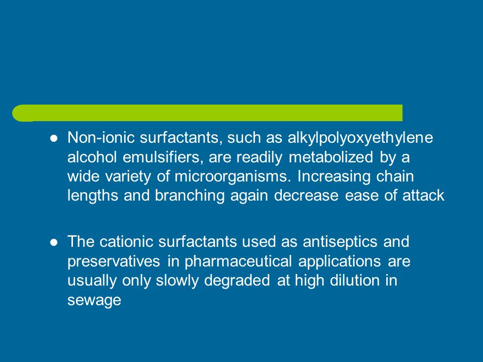 Non-ionic surfactants, such as alkylpolyoxyethylene alcohol emulsifiers, are readily metabolized by a wide variety of microorganisms. Increasing chain lengths and branching again decrease ease of attack