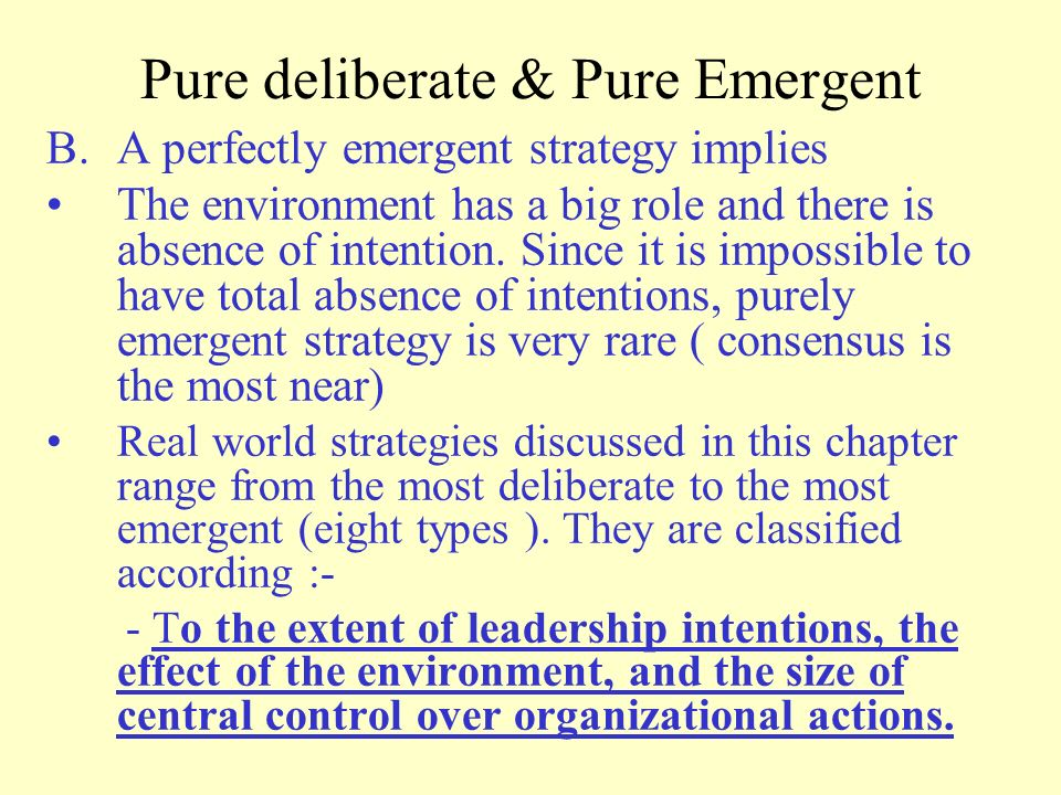 paradox of deliberate and emergent strategy The paradox of deliberate and emergent strategy pat hannon, member mintzberg and waters (1985) state that few strategies were purely deliberate or emergent, but normally a mix of the two is used.