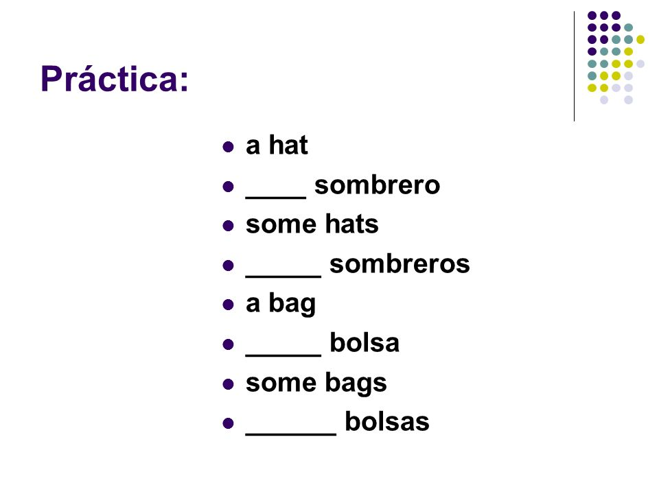 Práctica: a hat ____ sombrero some hats _____ sombreros a bag
