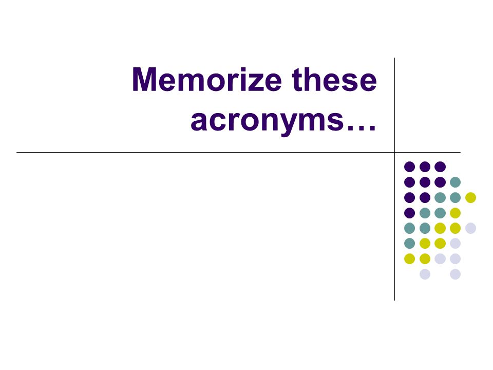 Memorize these acronyms…