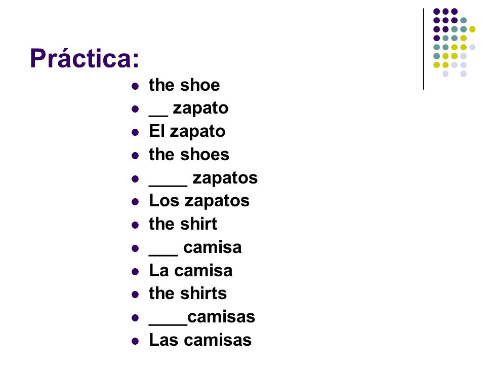 Práctica: the shoe __ zapato El zapato the shoes ____ zapatos