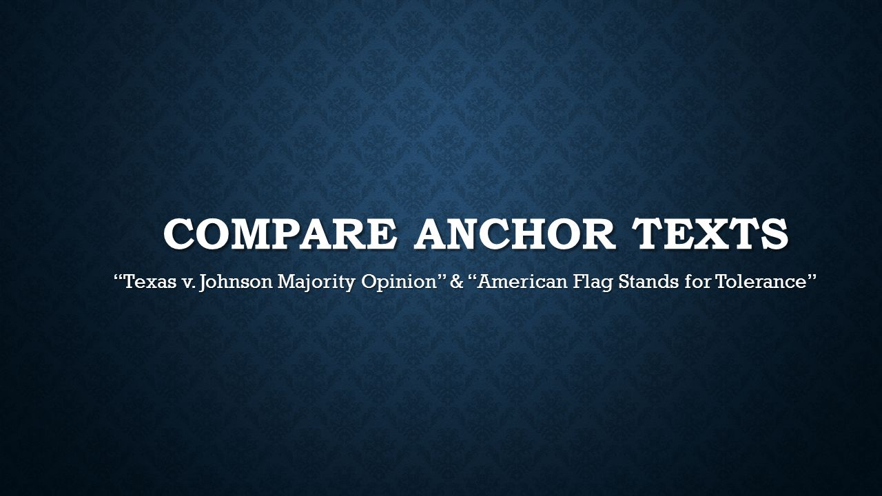 Compare anchor texts Texas v. Johnson Majority Opinion & American Flag Stands for Tolerance