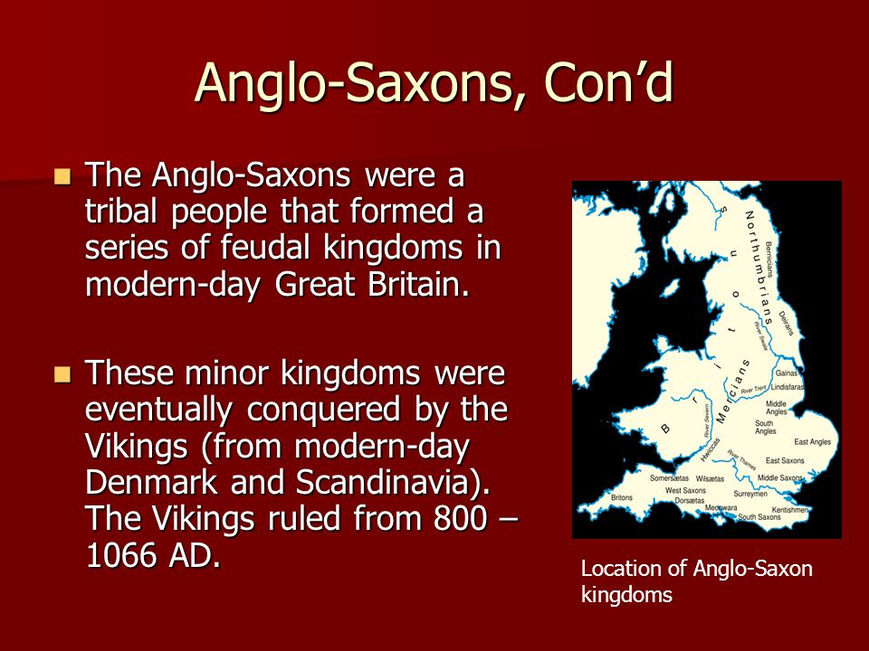 Anglo-Saxons, Con'd The Anglo-Saxons were a tribal people that formed a series of feudal kingdoms in modern-day Great Britain.