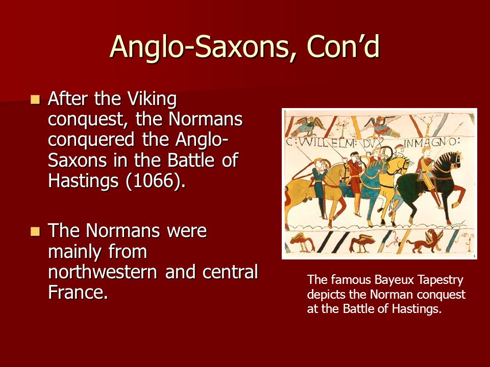 Anglo-Saxons, Con'd After the Viking conquest, the Normans conquered the Anglo-Saxons in the Battle of Hastings (1066).