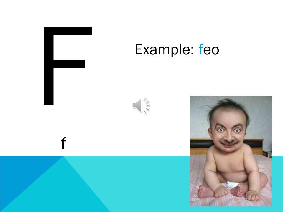 F f Example: feo