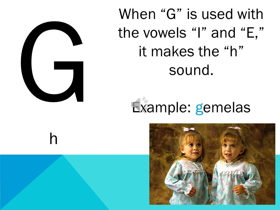 When G is used with the vowels I and E, it makes the h sound.