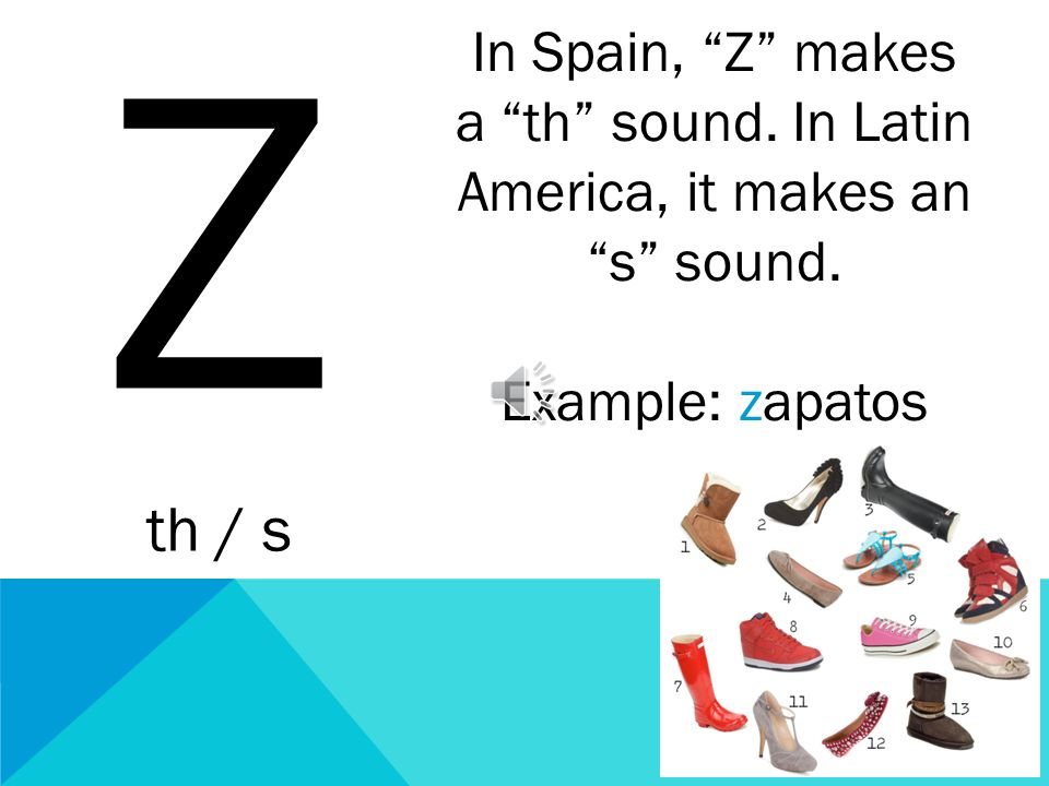 Z th / s. In Spain, Z makes a th sound. In Latin America, it makes an s sound.