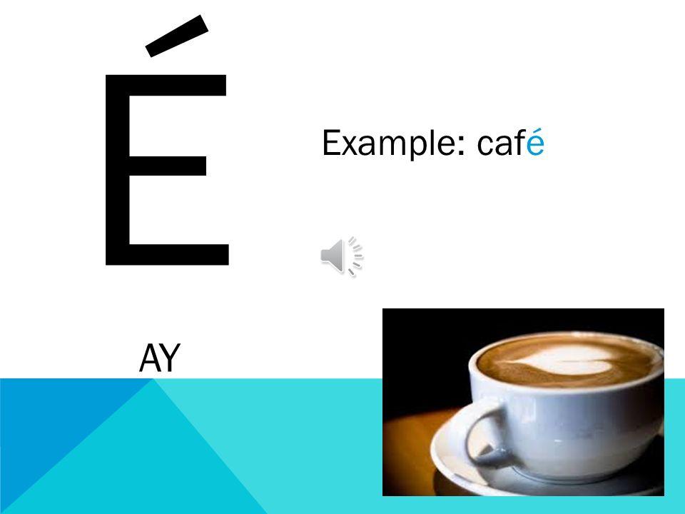 É AY Example: café