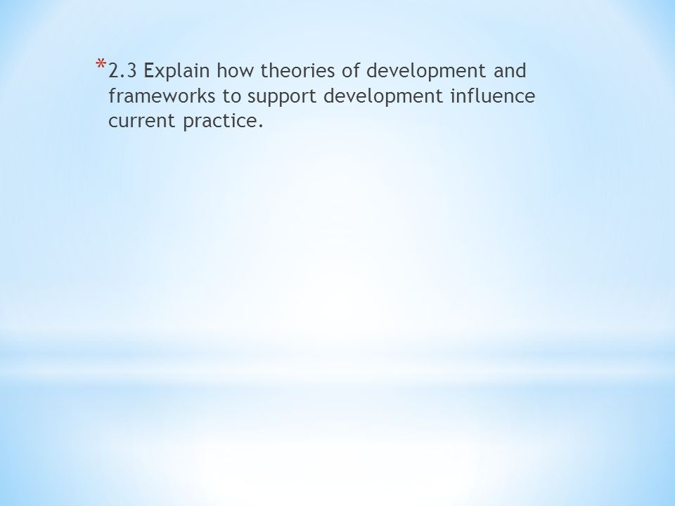 explain theories of development and frameworks current practice Explain how theories of development and frameworks to support development influence current practice.