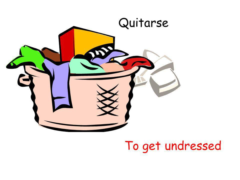 Quitarse To get undressed