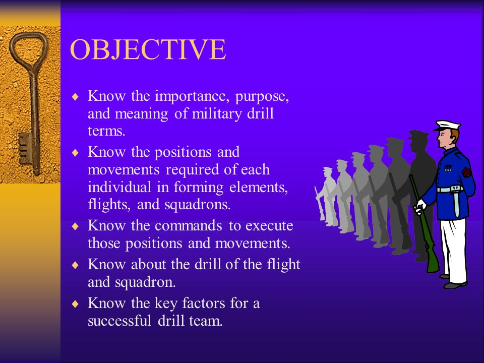 OBJECTIVE Know the importance, purpose, and meaning of military drill terms.