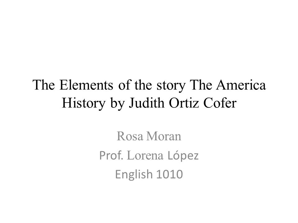 american history by judith ortiz cofer American history by judith cofer plot structure elena, a fourteen year old girl, who lives in the el building is the main character of the story.
