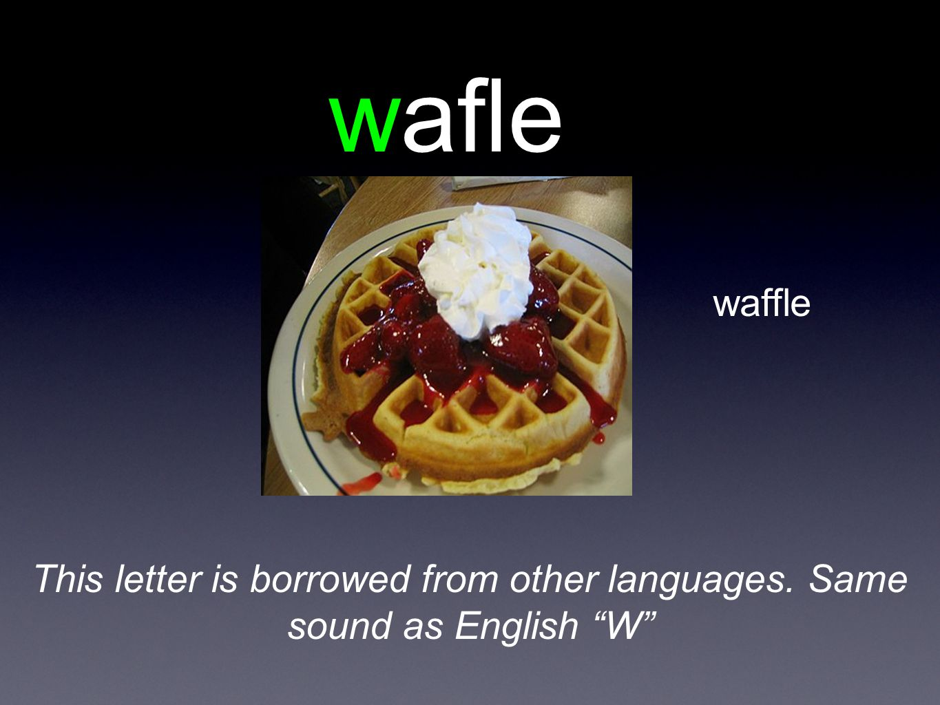 wafle waffle This letter is borrowed from other languages. Same sound as English W