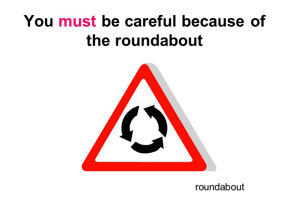 You must be careful because of the roundabout