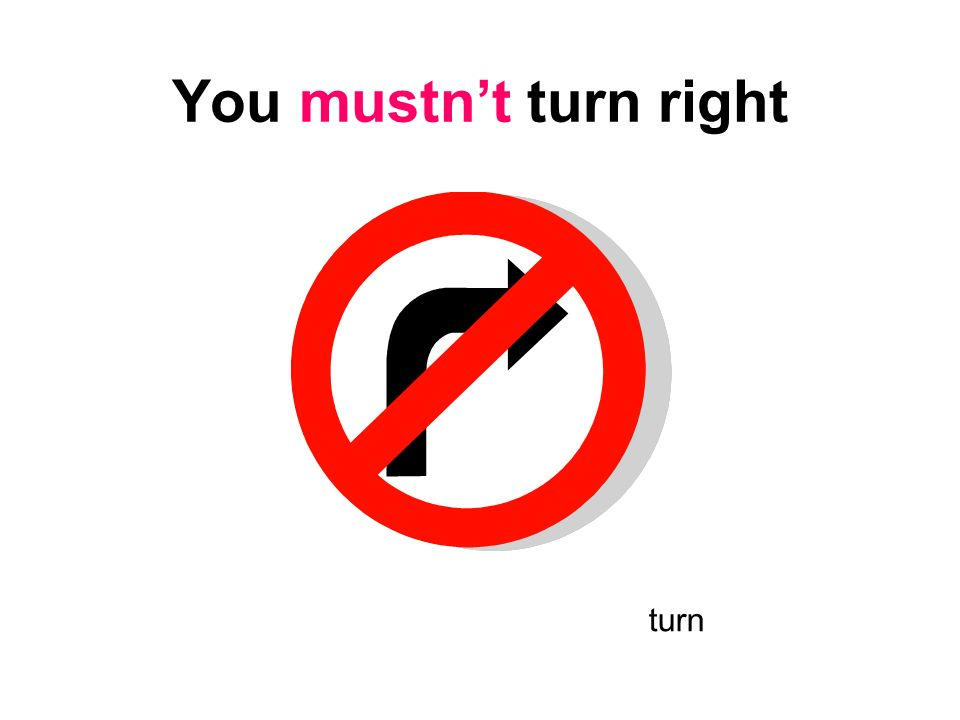 You mustn't turn right turn