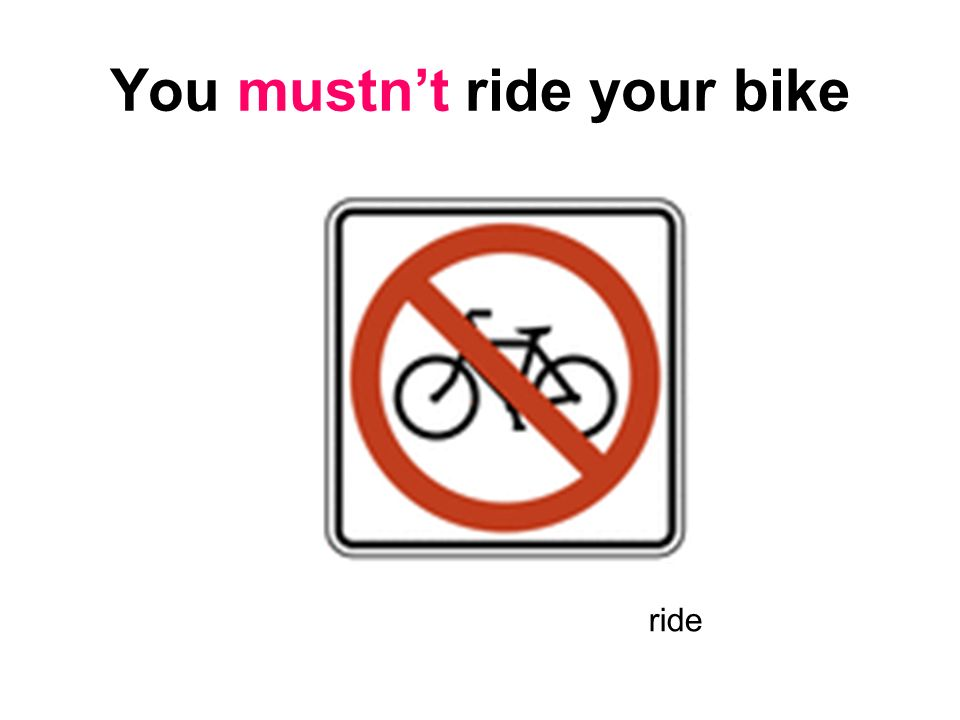 You mustn't ride your bike