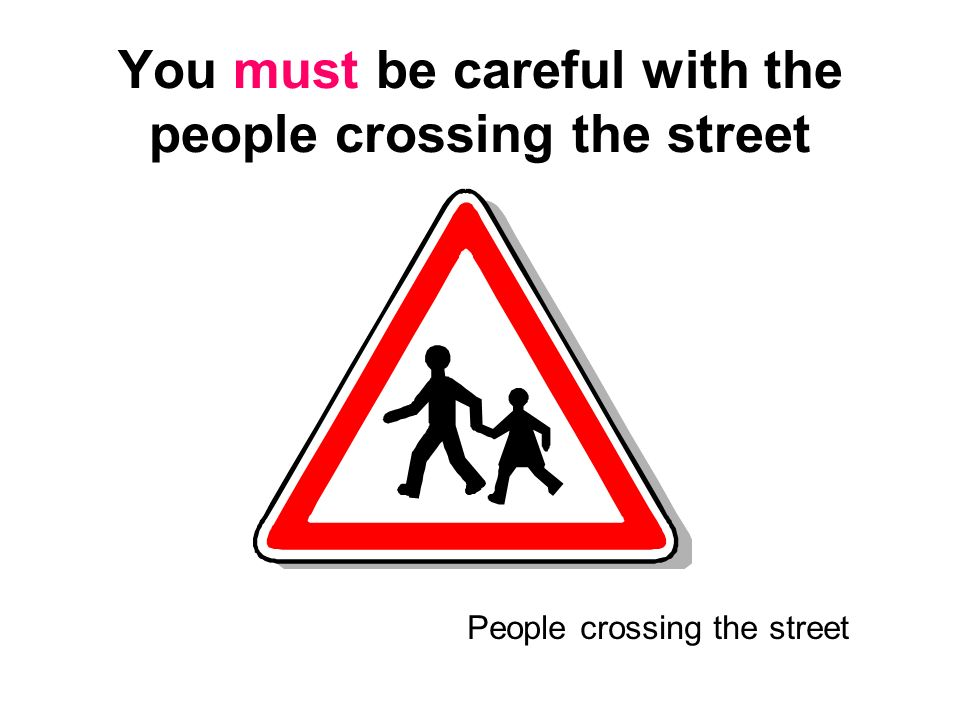 You must be careful with the people crossing the street