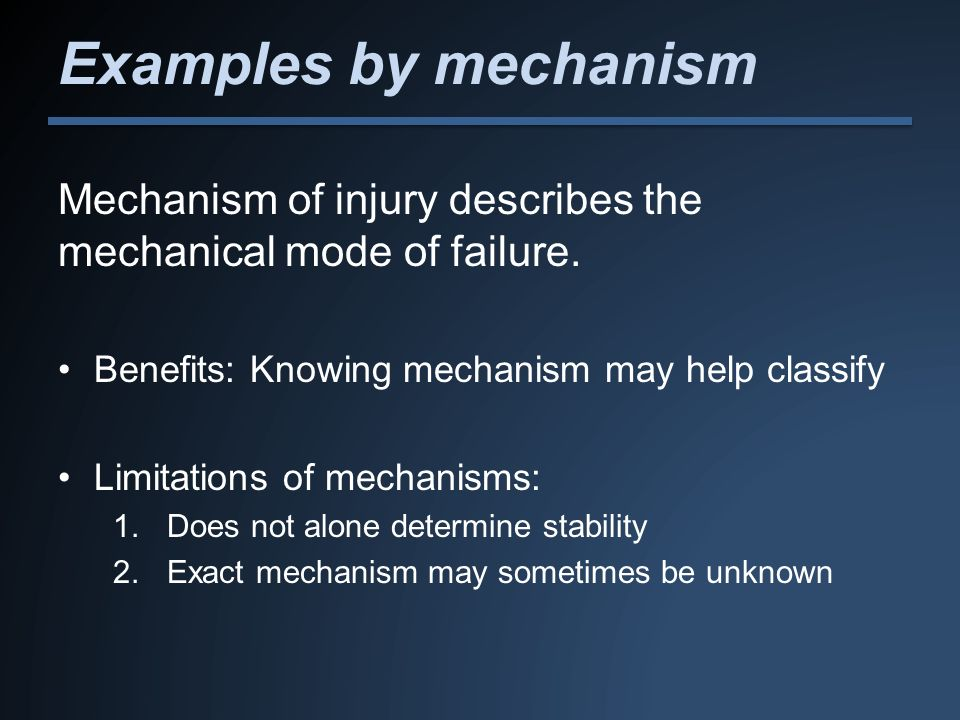 Examples by mechanism Mechanism of injury describes the mechanical mode of failure. Benefits: Knowing mechanism may help classify.