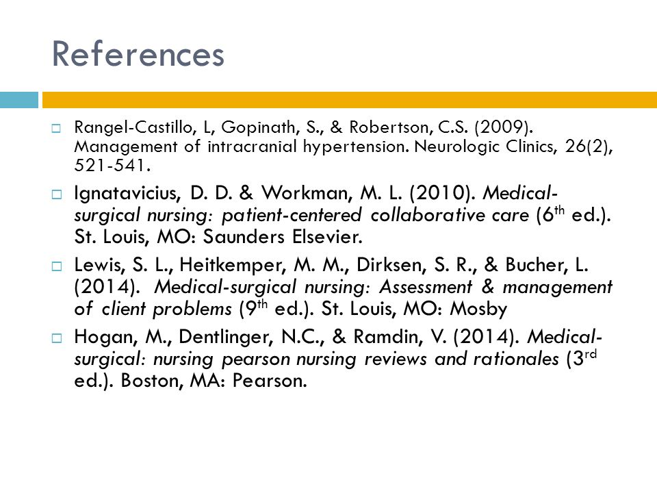 References Rangel-Castillo, L, Gopinath, S., & Robertson, C.S. (2009). Management of intracranial hypertension. Neurologic Clinics, 26(2), 521-541.