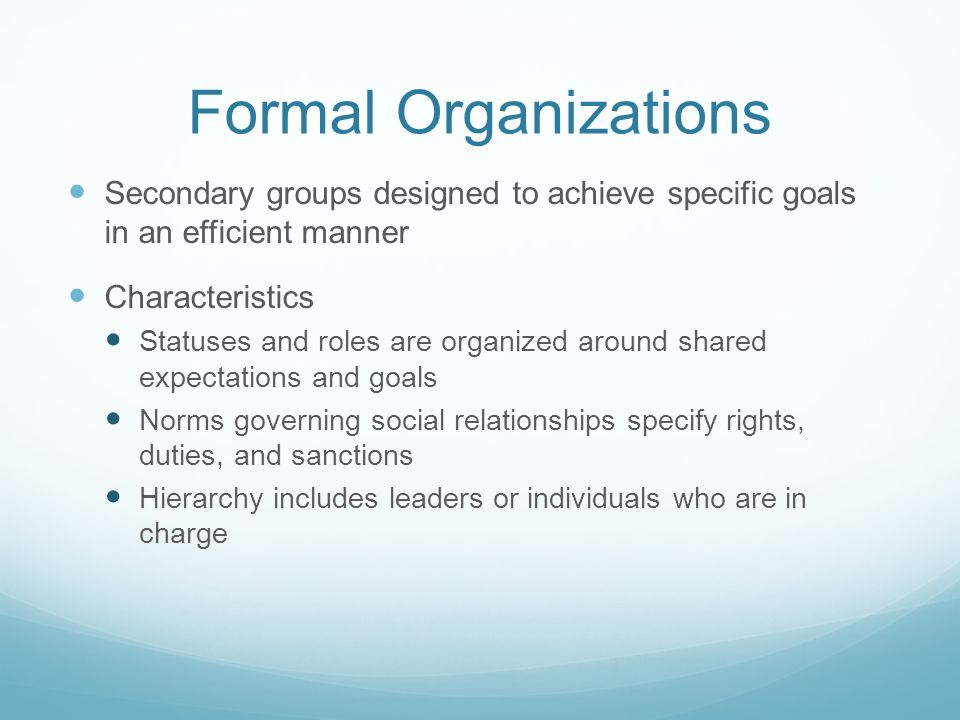 Formal Organizations Secondary groups designed to achieve specific goals in an efficient manner. Characteristics.