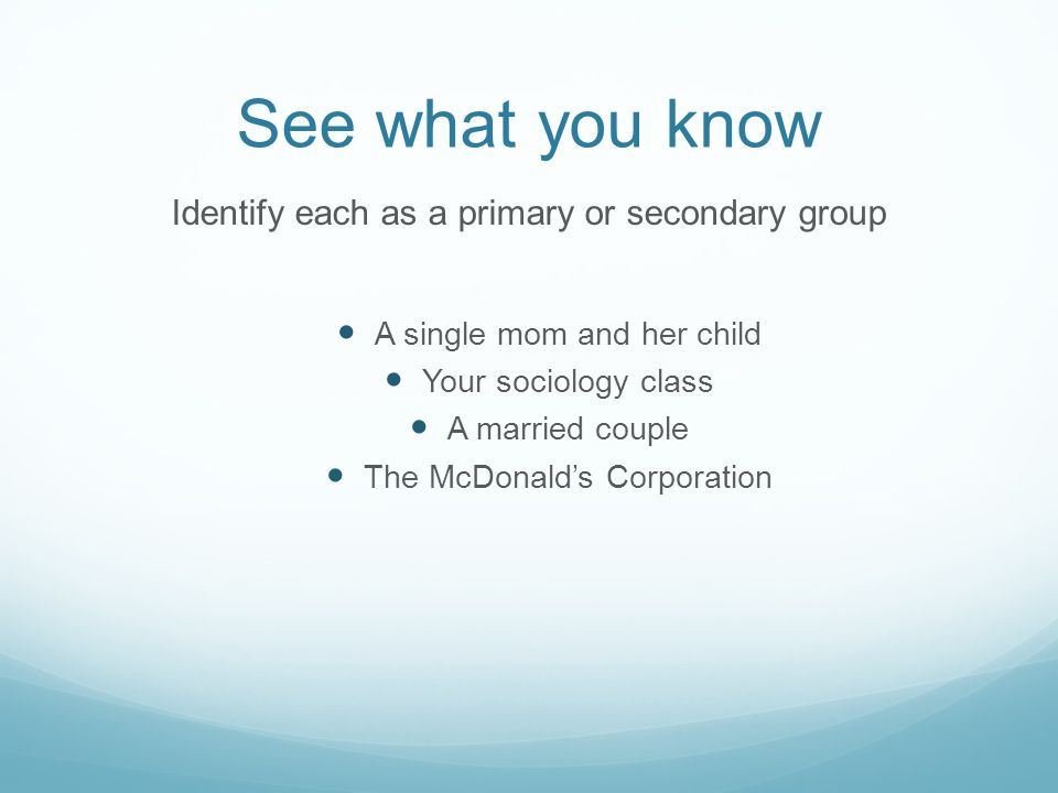 See what you know Identify each as a primary or secondary group