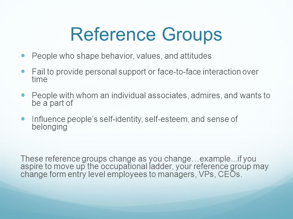 Reference Groups People who shape behavior, values, and attitudes