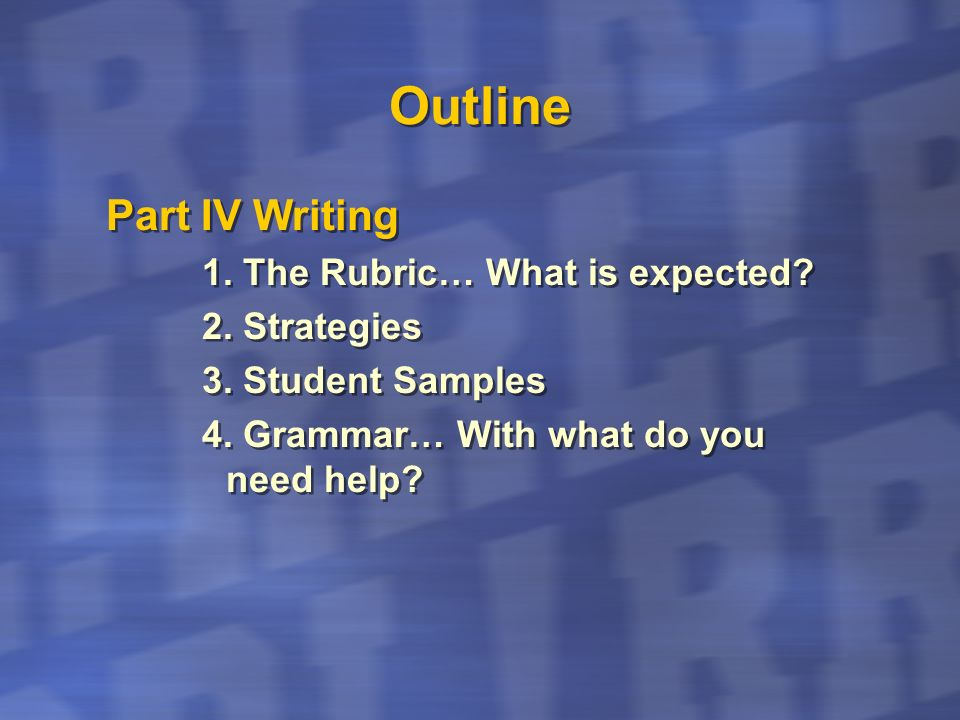 Outline Part IV Writing 1. The Rubric… What is expected 2. Strategies