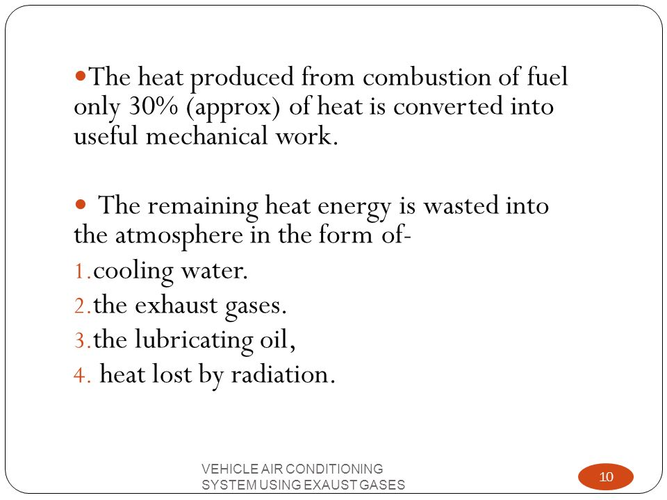 The heat produced from combustion of fuel only 30% (approx) of heat is converted into useful mechanical work.