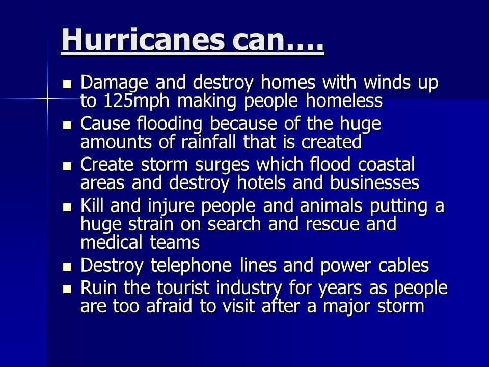 cause effect of hurricanes Hurricanes form at sea and cause dangerous, stormy seas some hurricanes reach the land and can destroy buildings and trees a hurricane can blow high waves onto the land and cause flooding the atlantic hurricane season lasts from the beginning of june until the end of november.