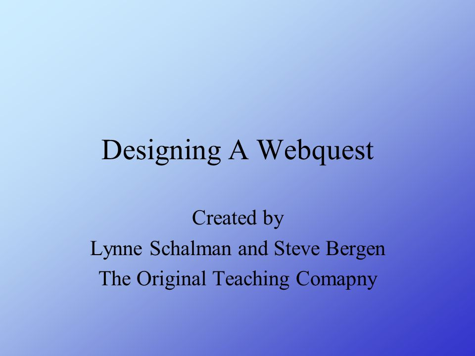 Designing A Webquest Created by Lynne Schalman and Steve Bergen