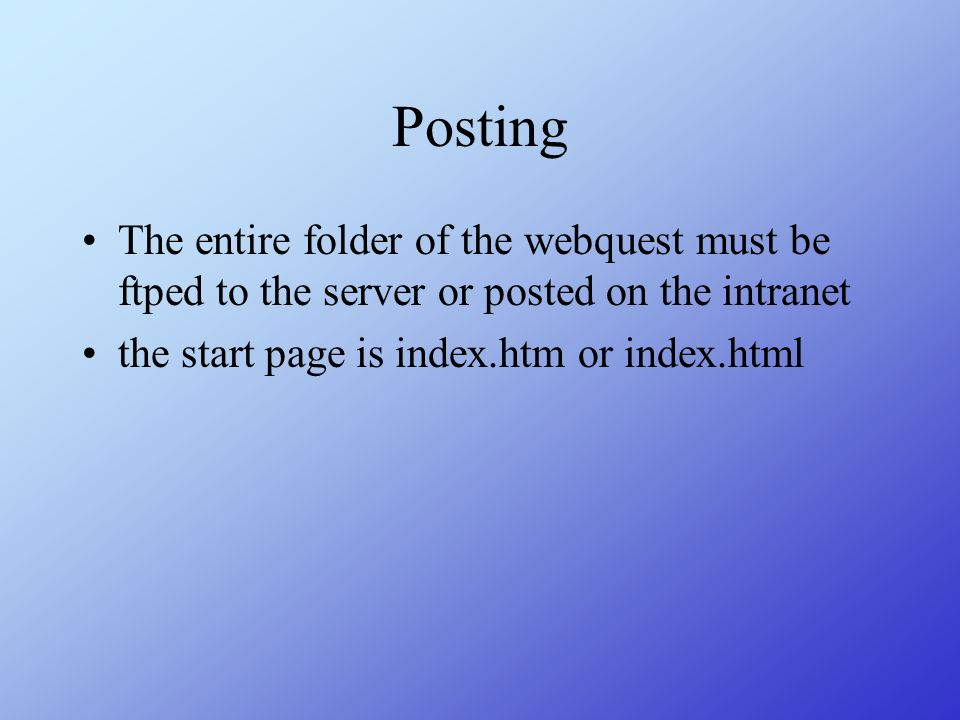 Posting The entire folder of the webquest must be ftped to the server or posted on the intranet.