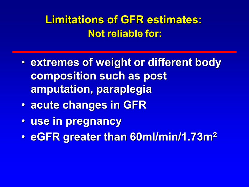 Limitations of GFR estimates: Not reliable for:
