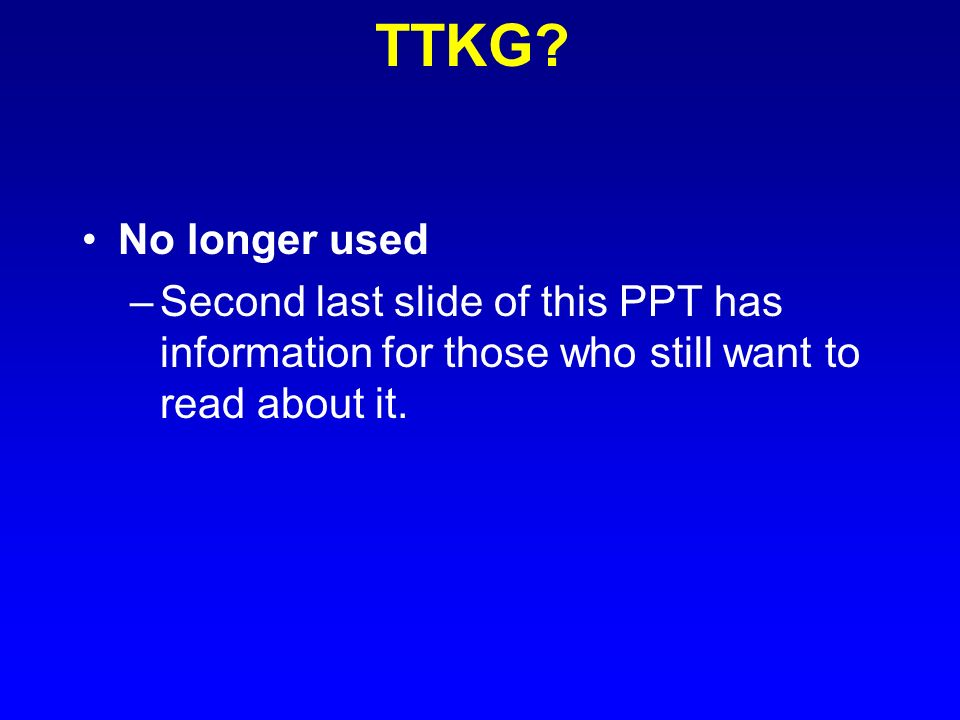 TTKG No longer used. Second last slide of this PPT has information for those who still want to read about it.