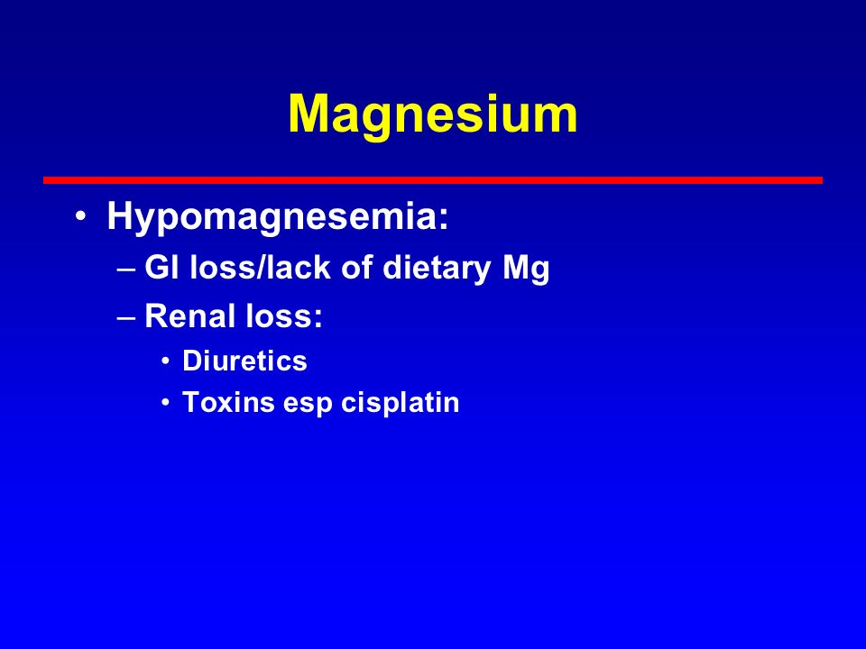 Magnesium Hypomagnesemia: GI loss/lack of dietary Mg Renal loss: