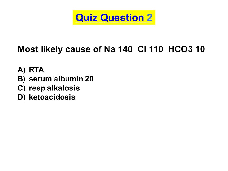 Quiz Question 2 Most likely cause of Na 140 Cl 110 HCO3 10 : RTA