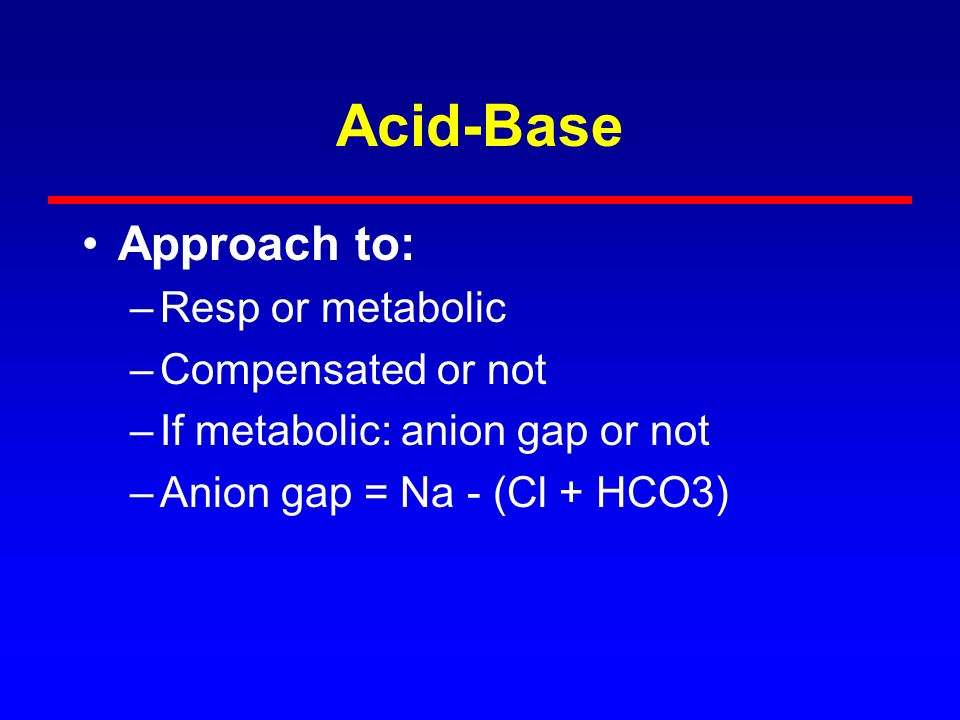 Acid-Base Approach to: Resp or metabolic Compensated or not