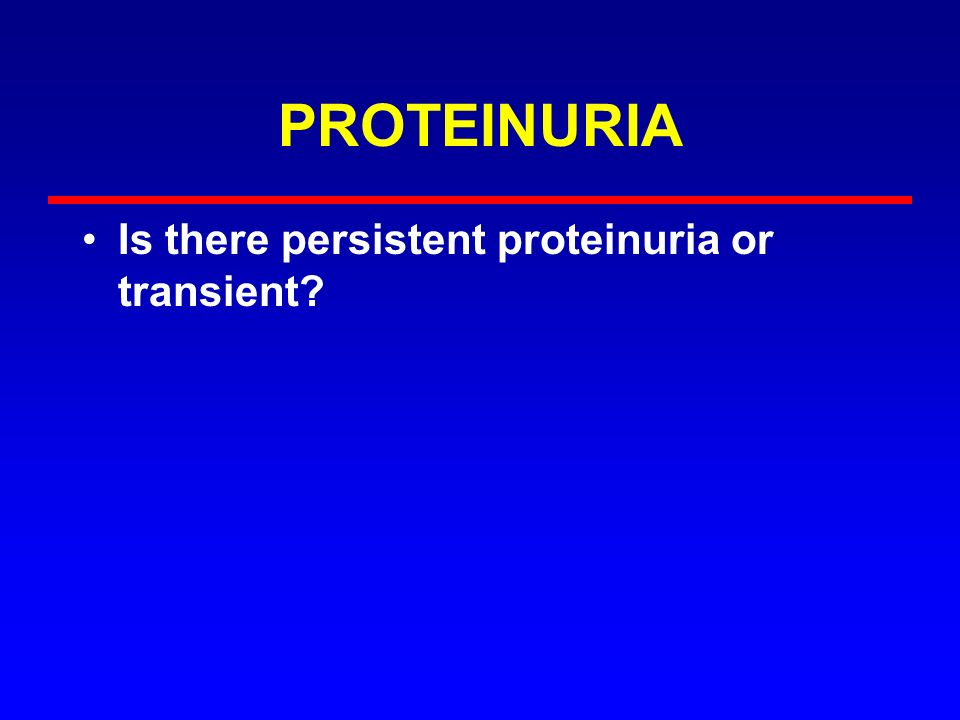 PROTEINURIA Is there persistent proteinuria or transient