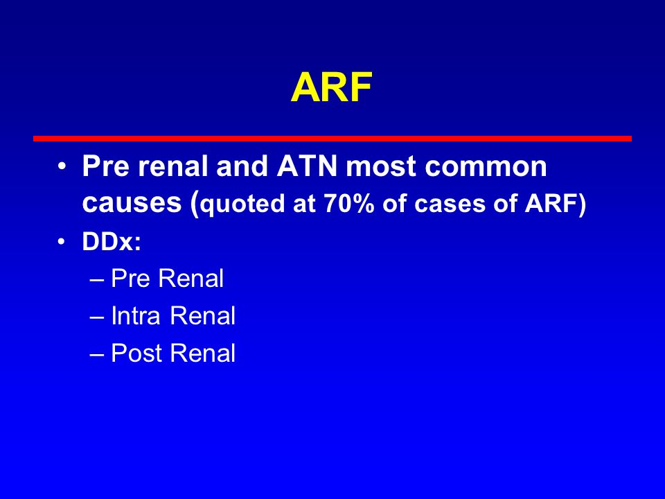 ARF Pre renal and ATN most common causes (quoted at 70% of cases of ARF) DDx: Pre Renal. Intra Renal.