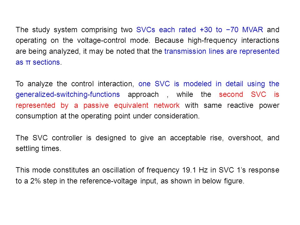 The study system comprising two SVCs each rated +30 to −70 MVAR and operating on the voltage-control mode. Because high-frequency interactions are being analyzed, it may be noted that the transmission lines are represented as π sections.