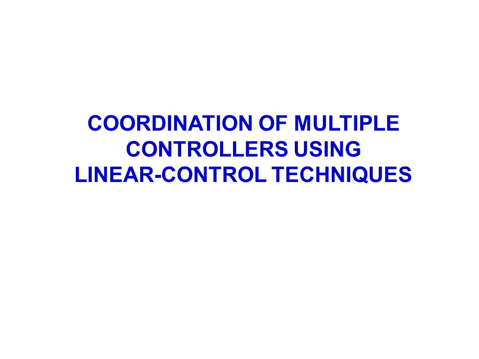 COORDINATION OF MULTIPLE CONTROLLERS USING LINEAR-CONTROL TECHNIQUES