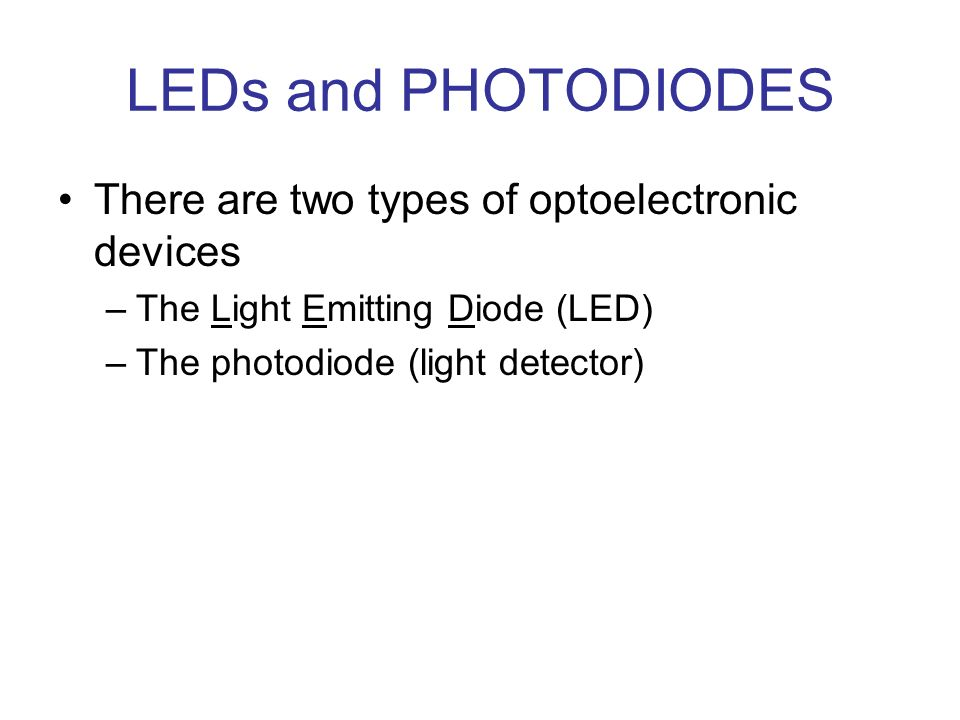 LEDs and PHOTODIODES There are two types of optoelectronic devices