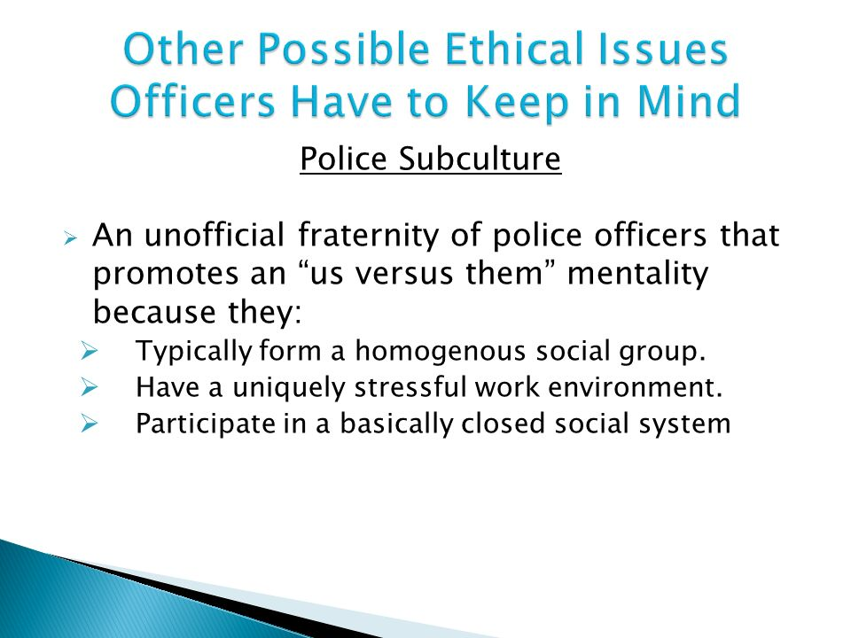 police code of ethics clashes with the values of the police subculture Police subculture is defined as a specific set of beliefs, attitudes, and behaviors exhibited by those in law enforcement because police officers spend the majority of their time dealing with.