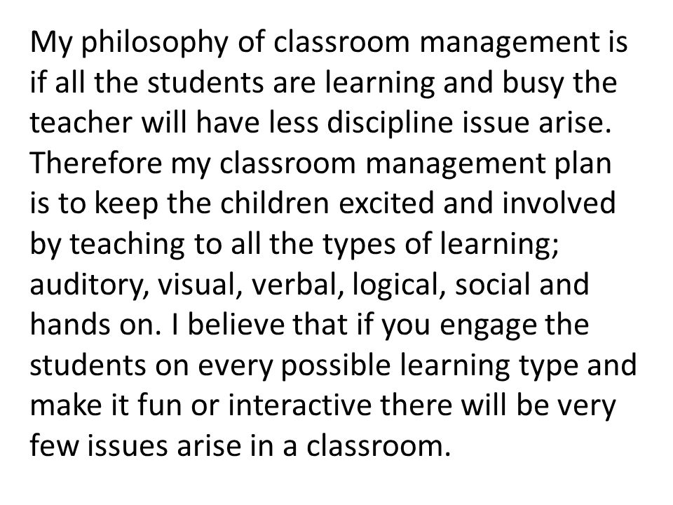 philosophy of classroom management Classroom management is one of the keystones of successful teaching only after creating a positive, welcoming, and secure environment is it possible for learning to occur and for a well planned lesson to be effective.