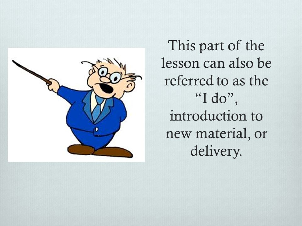 This part of the lesson can also be referred to as the I do , introduction to new material, or delivery.