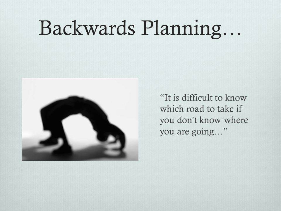 Backwards Planning… It is difficult to know which road to take if you don't know where you are going…