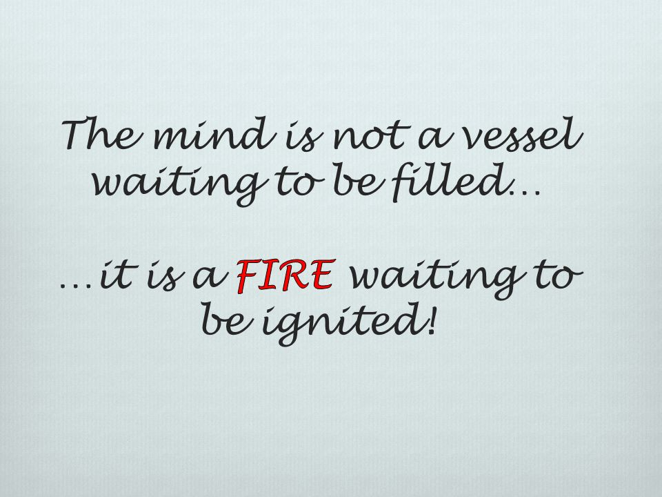 The mind is not a vessel waiting to be filled… …it is a FIRE waiting to be ignited!